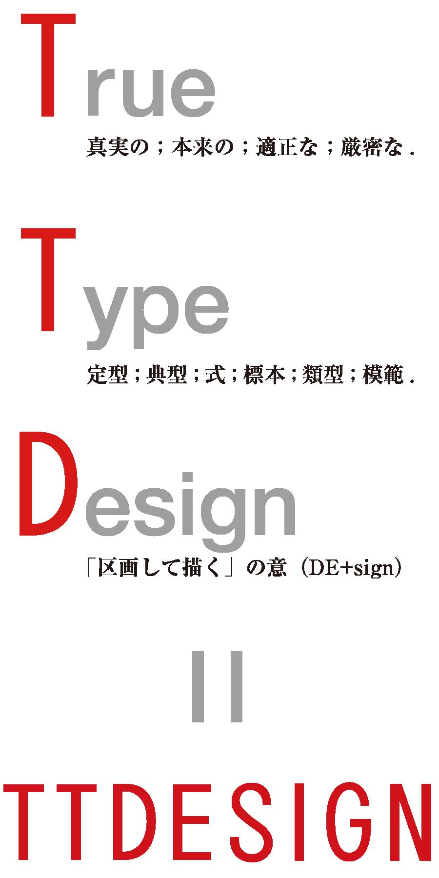 True:真実の;本来の;適切な;厳密な. Type:定型;典型;式;標識;類型;模範. Design:「区画して描く」の意. = TTDESIGN